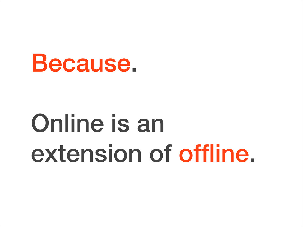 Because. Online is an extension of offline.