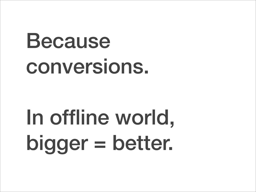 Because conversions. In offline world, bigger = ...