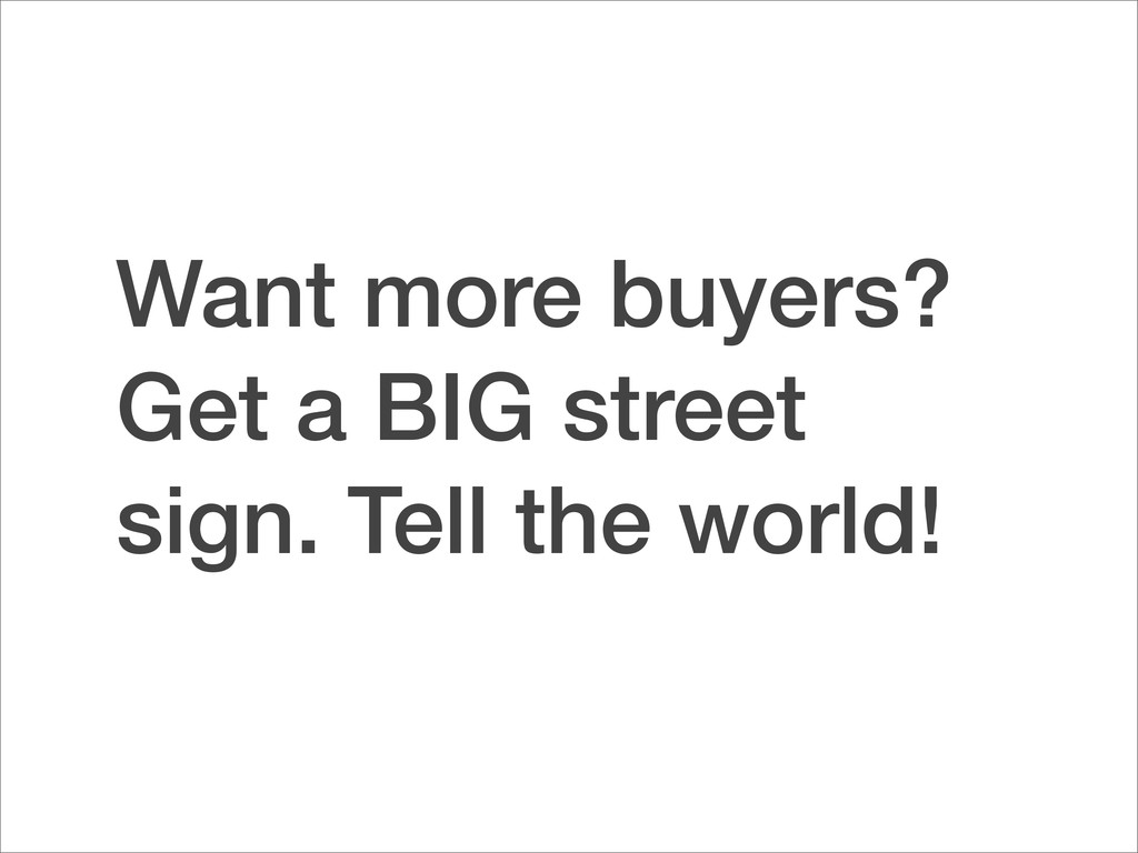 Want more buyers? Get a BIG street sign. Tell t...