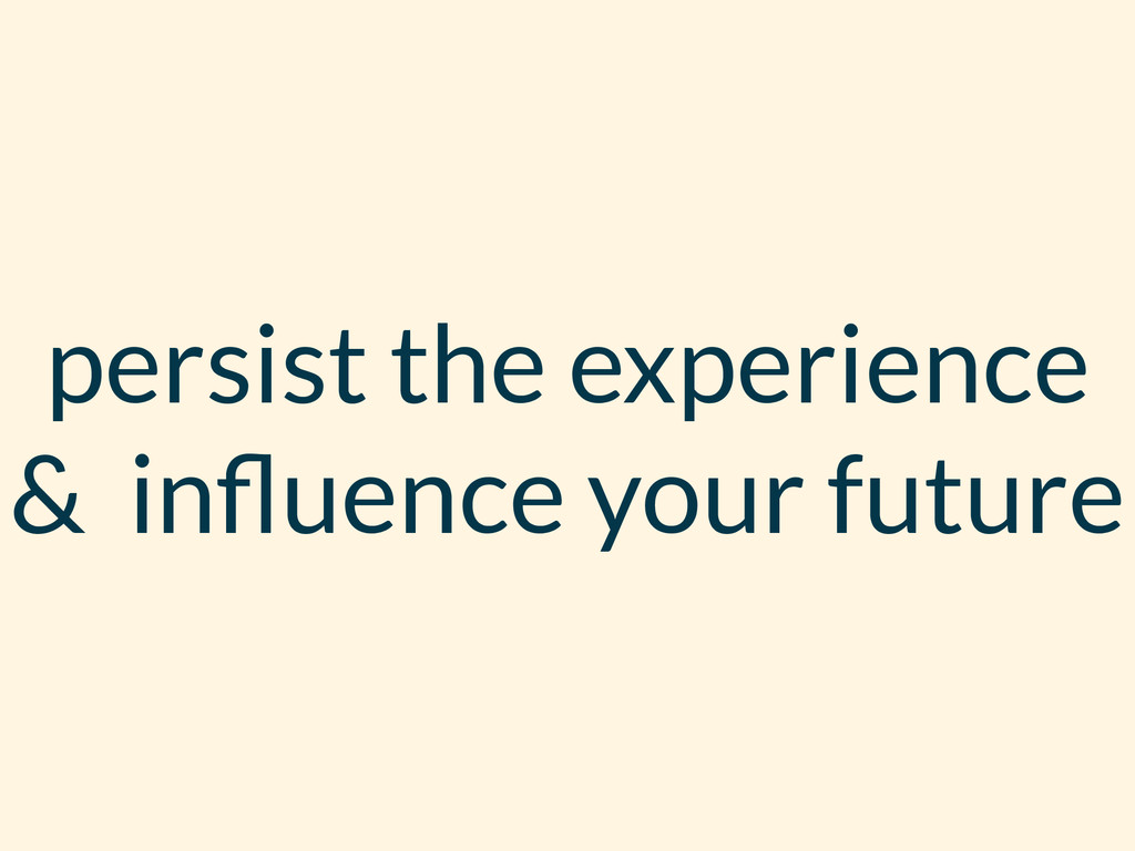 persist the experience & influence your future