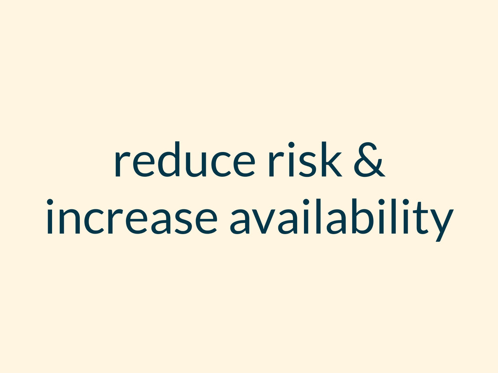 reduce risk & increase availability