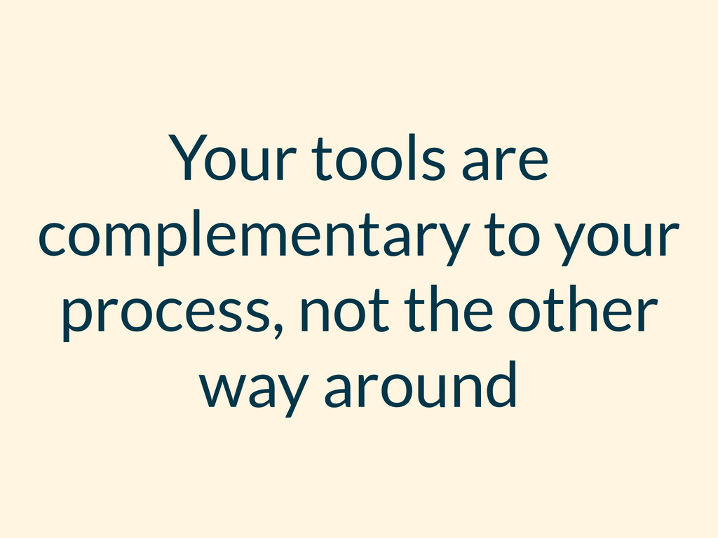 Your tools are complementary to your process, n...