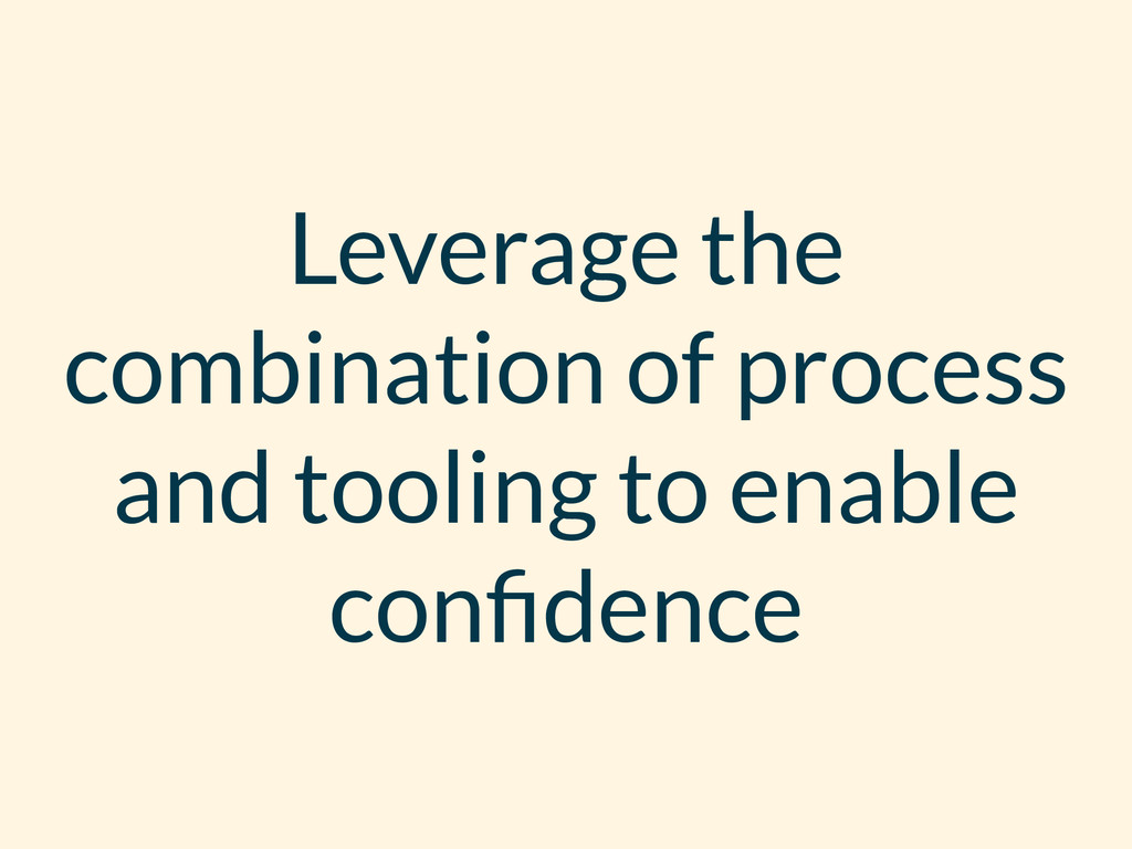 Leverage the combination of process and tooling...