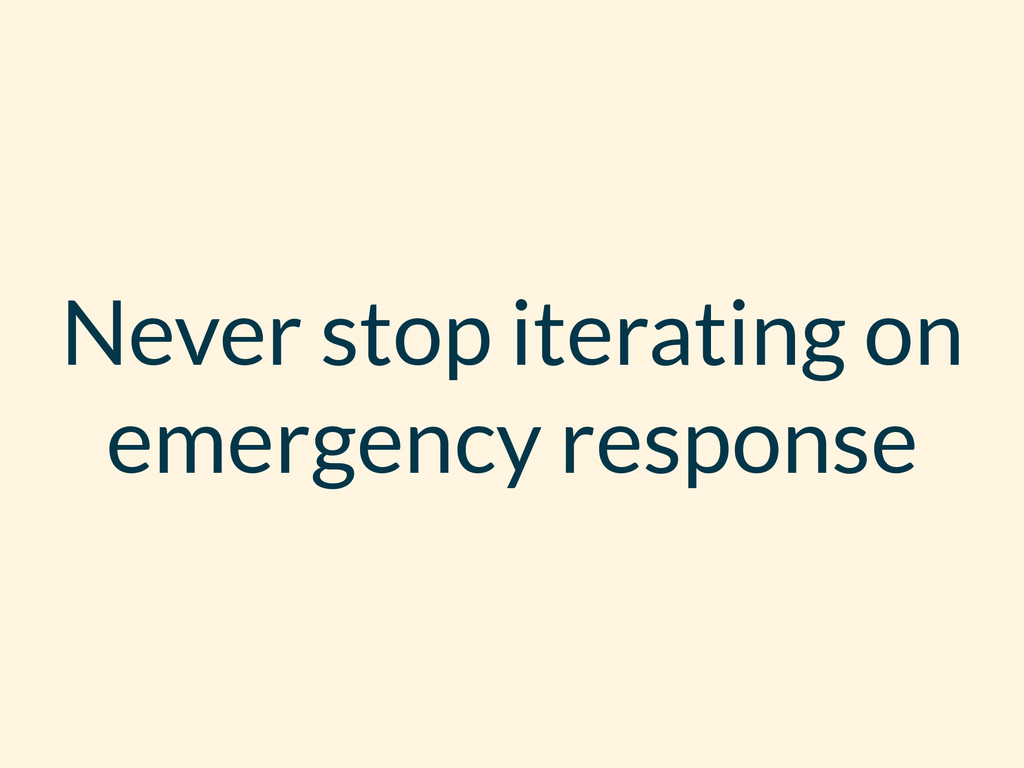 Never stop iterating on emergency response