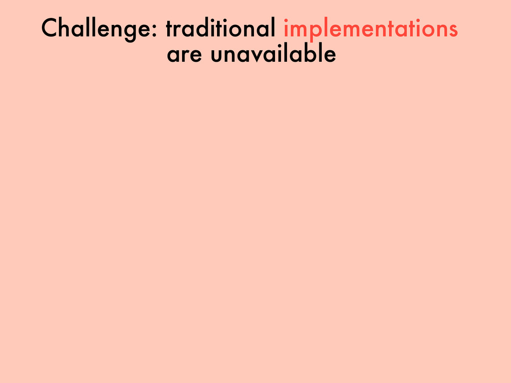 Challenge: traditional implementations are unav...
