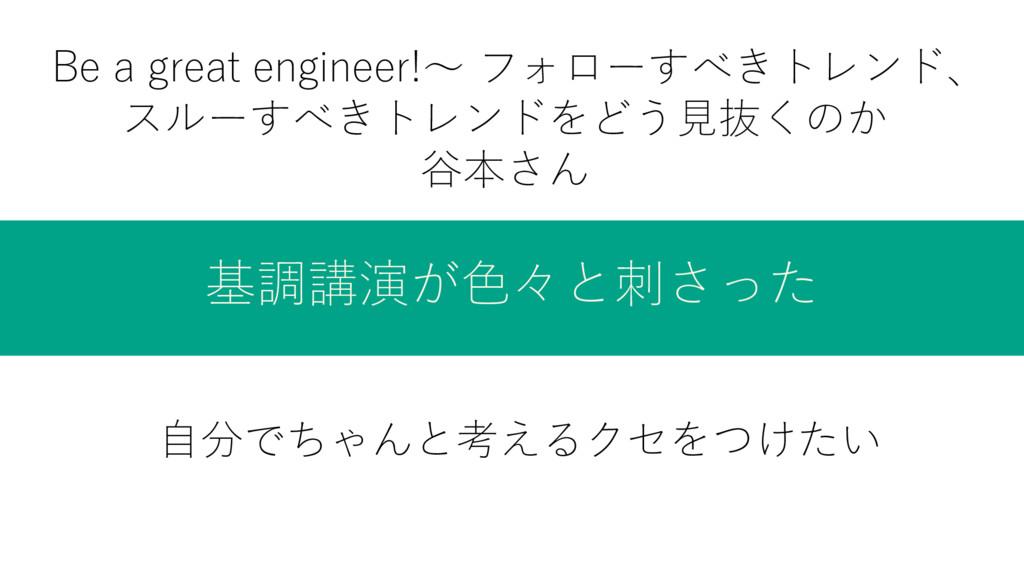 基調講演が色々と刺さった Be a great engineer!〜 フォローすべきトレンド、...