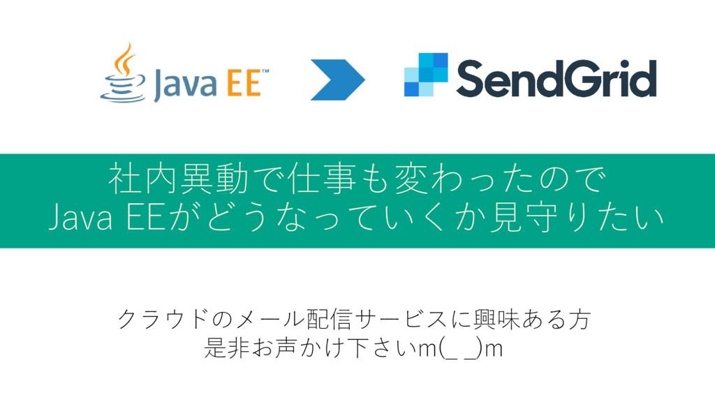 社内異動で仕事も変わったので Java EEがどうなっていくか見守りたい クラウドのメール配信...