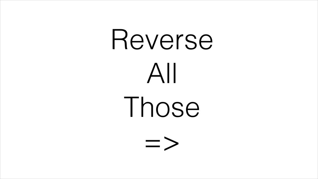 Reverse All Those =>
