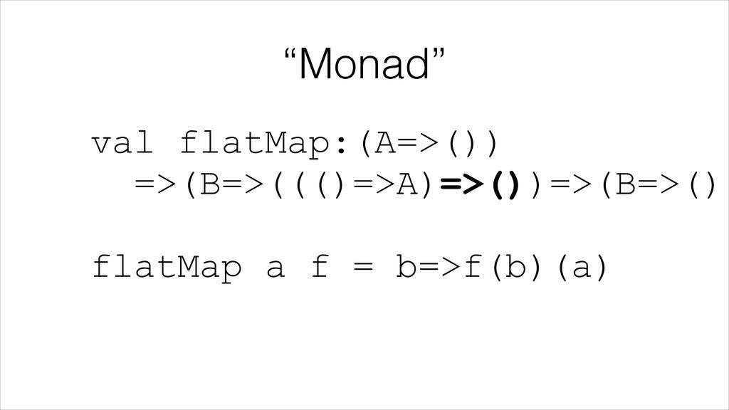"""Monad"" val flatMap:(A=>()) =>(B=>((()=>A)=>()..."