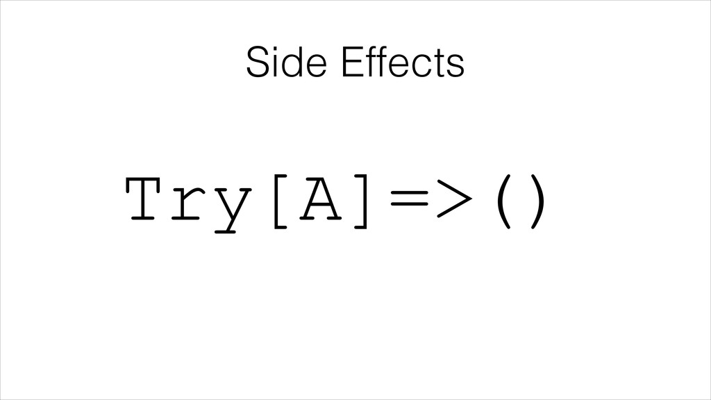 Side Effects Try[A]=>()