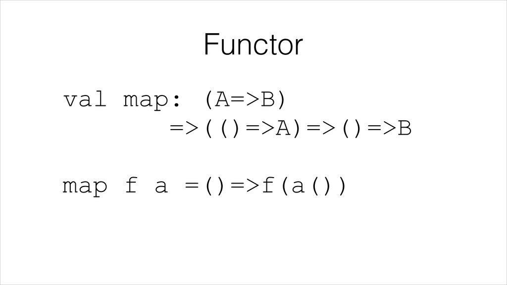Functor val map: (A=>B) =>(()=>A)=>()=>B  map...