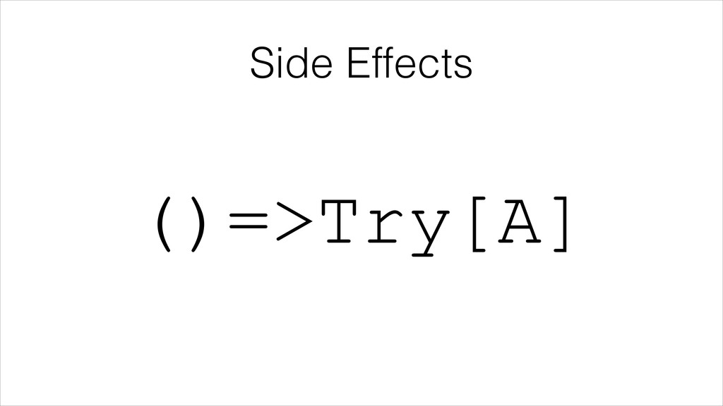 Side Effects ()=>Try[A]