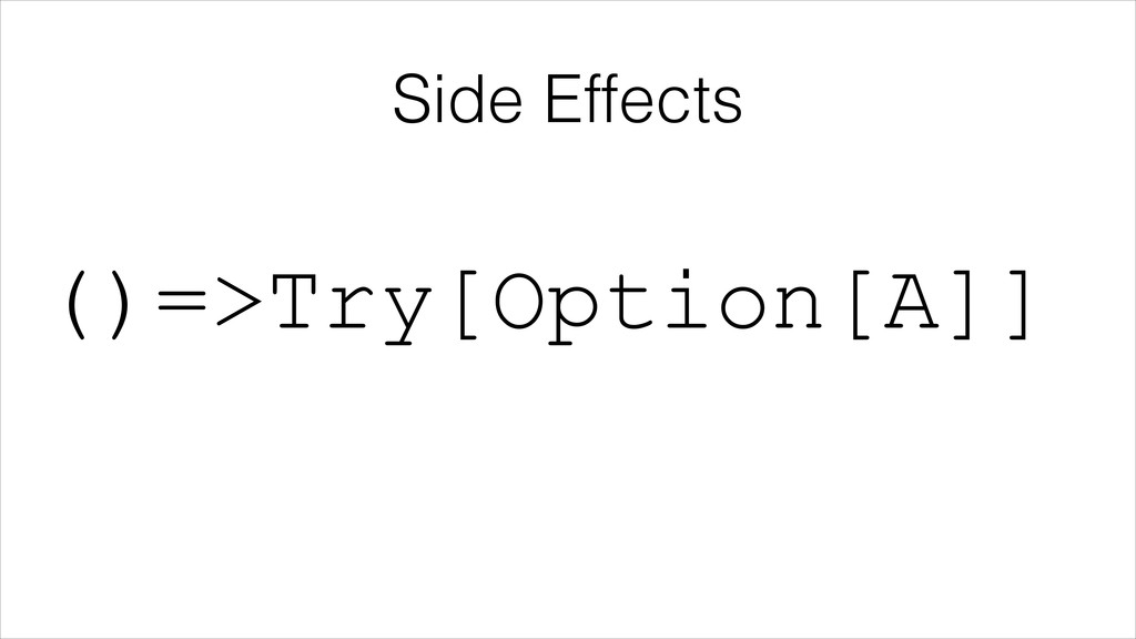 Side Effects ()=>Try[Option[A]]