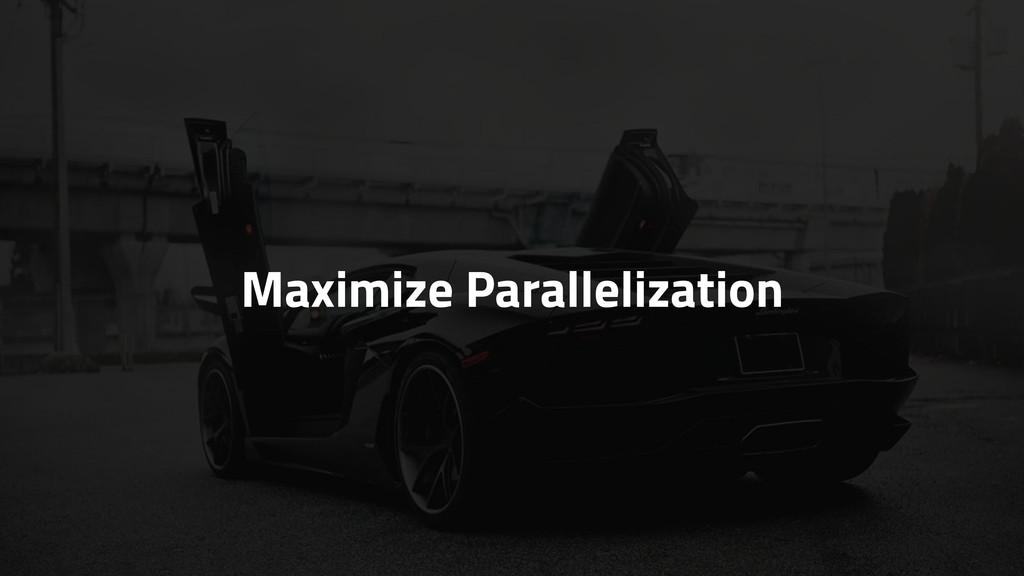Maximize Parallelization