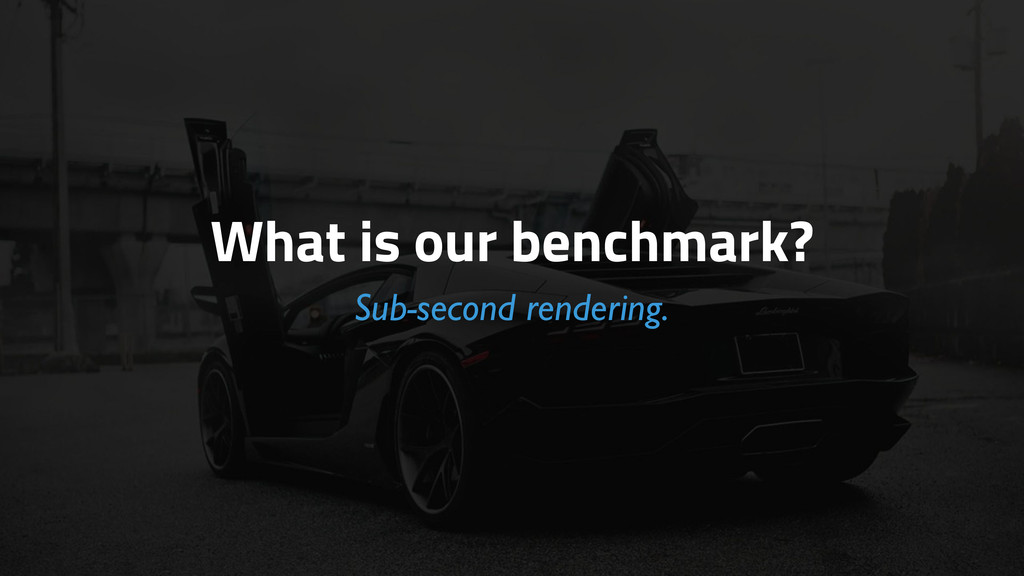 What is our benchmark? Sub-second rendering.