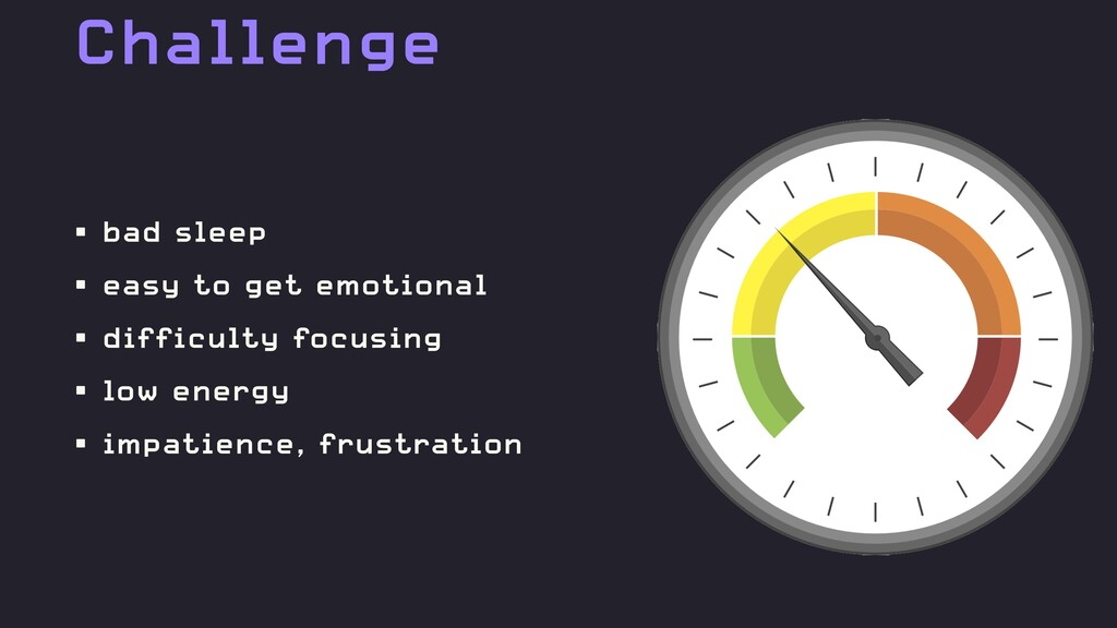 Challenge • bad sleep • easy to get emotional •...