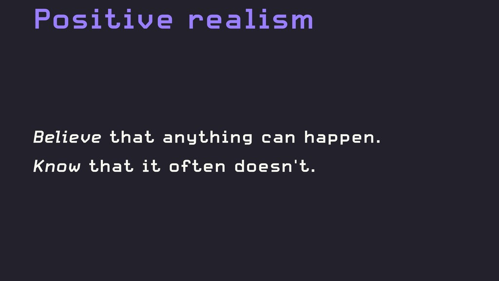 Positive realism Believe that anything can happ...