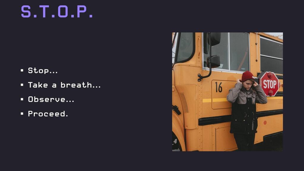 S.T.O.P. • Stop... • Take a breath... • Observe...
