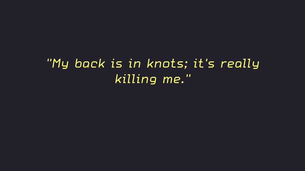 """""""My back is in knots; it's really killing me."""""""