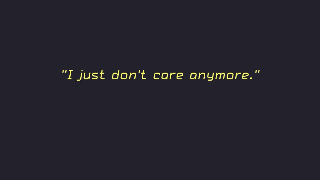 """""""I just don't care anymore."""""""