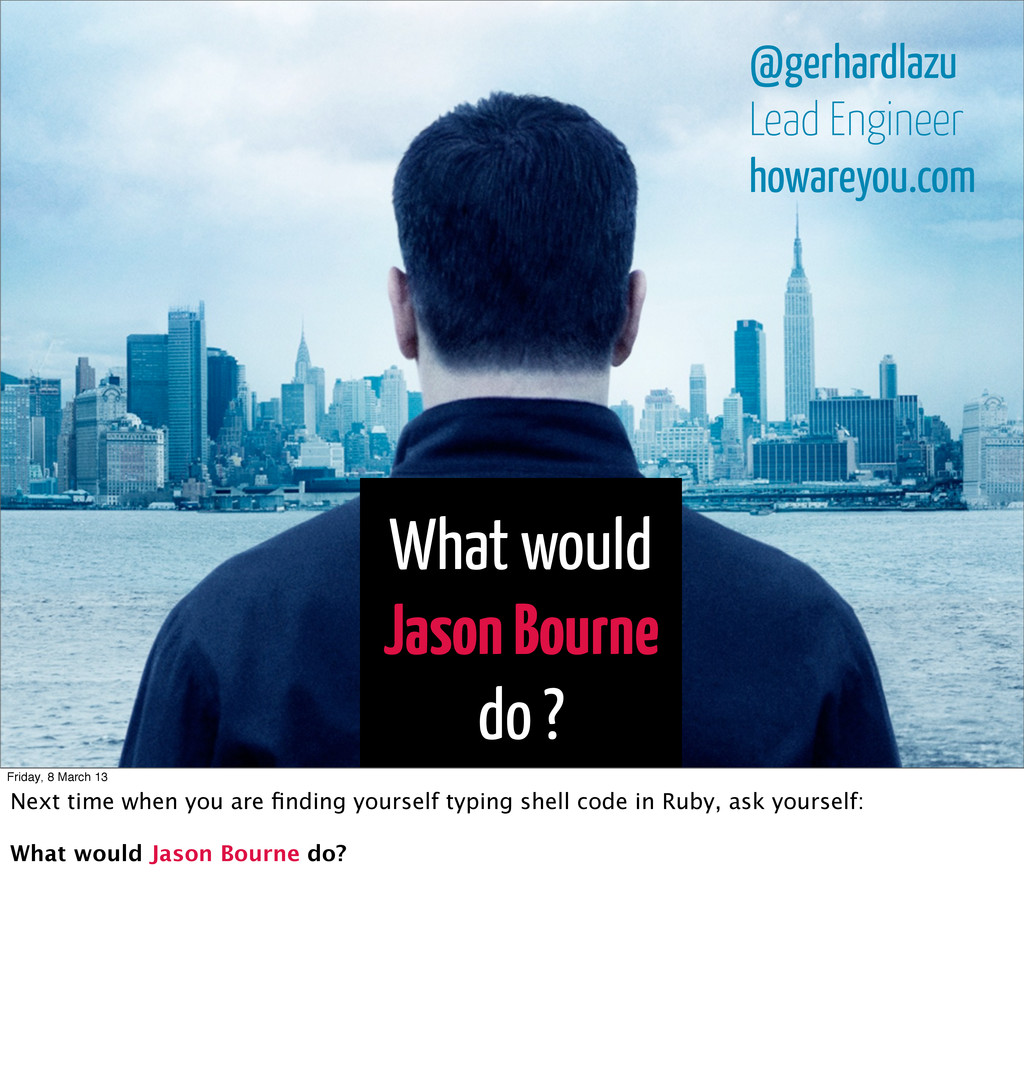 What would Jason Bourne do ? @gerhardlazu Lead ...