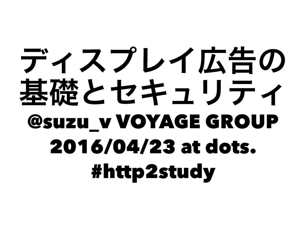 σΟεϓϨΠࠂͷ جૅͱηΩϡϦςΟ @suzu_v VOYAGE GROUP 2016/0...