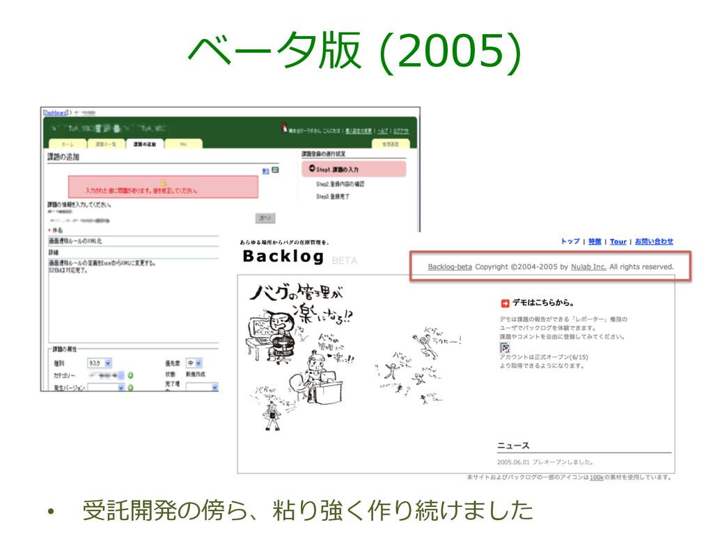 ベータ版 (2005) • 受託開発の傍ら、粘り強く作り続けました
