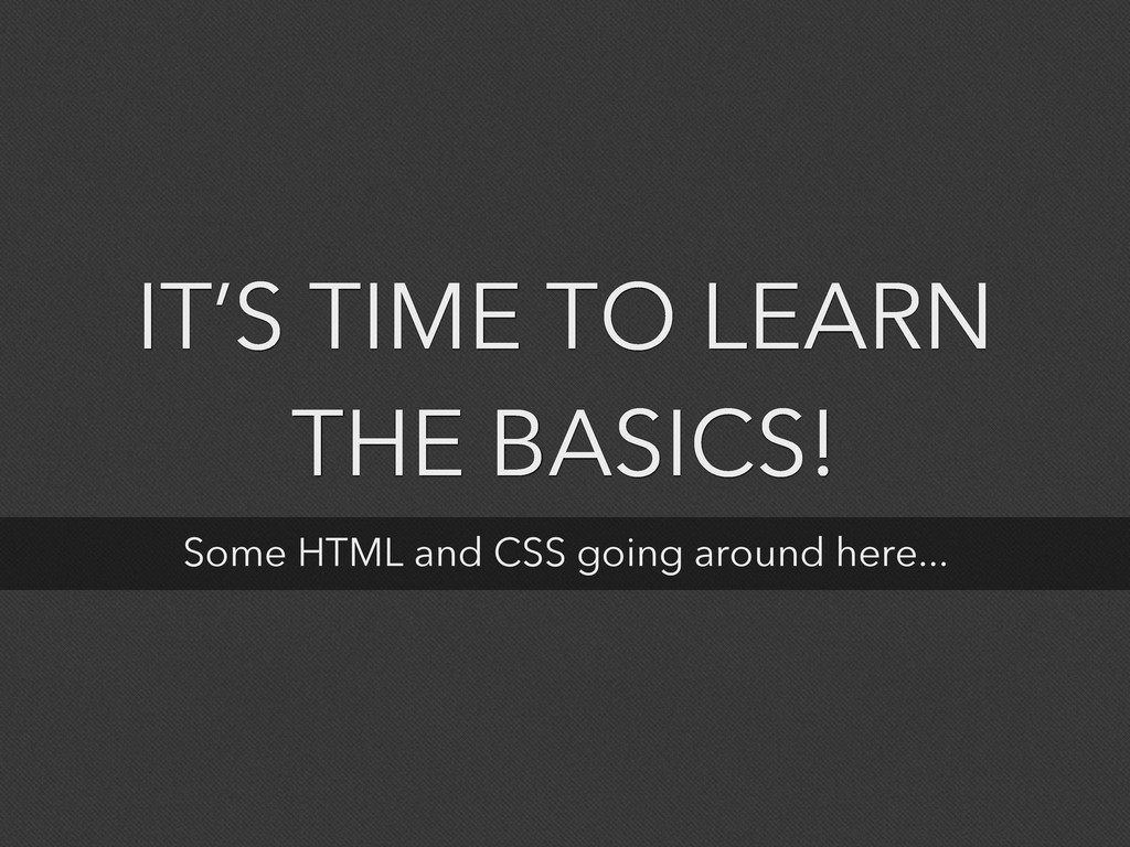 IT'S TIME TO LEARN THE BASICS! Some HTML and CS...