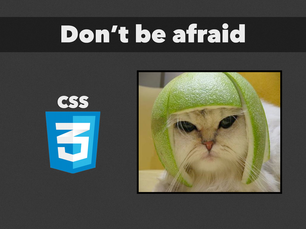 Don't be afraid CSS