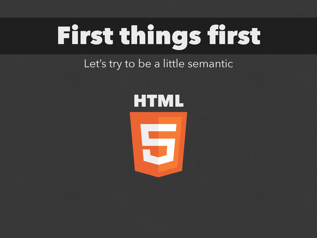 First things first HTML Let's try to be a littl...