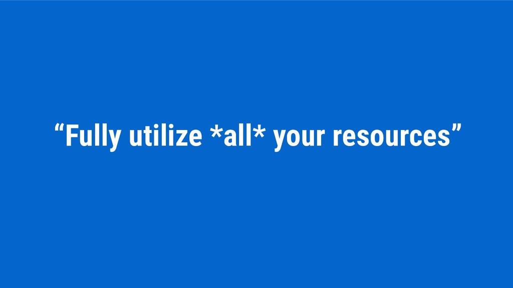 """Fully utilize *all* your resources"""