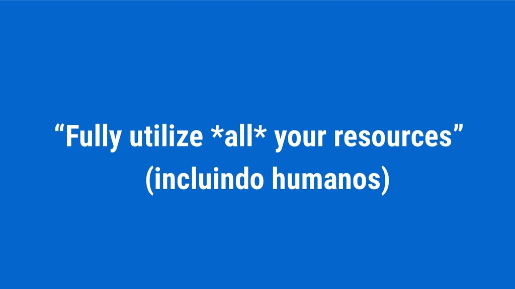 """Fully utilize *all* your resources"" (incluindo..."