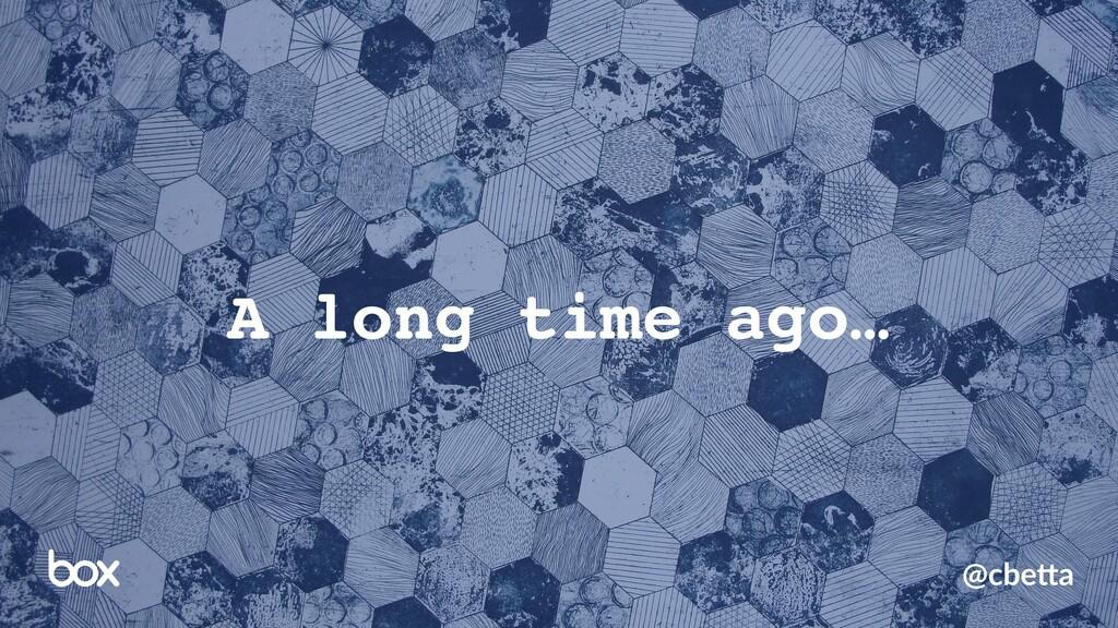 A long time ago… @cbe%a