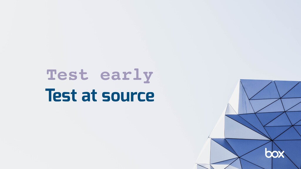 Test at source Test early