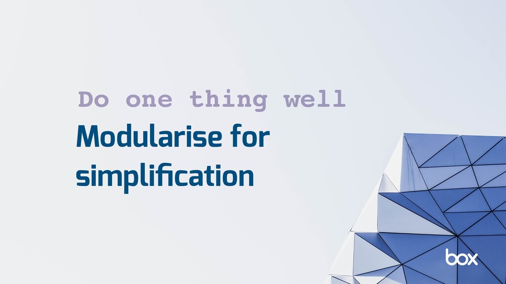 Modularise for simplification Do one thing well