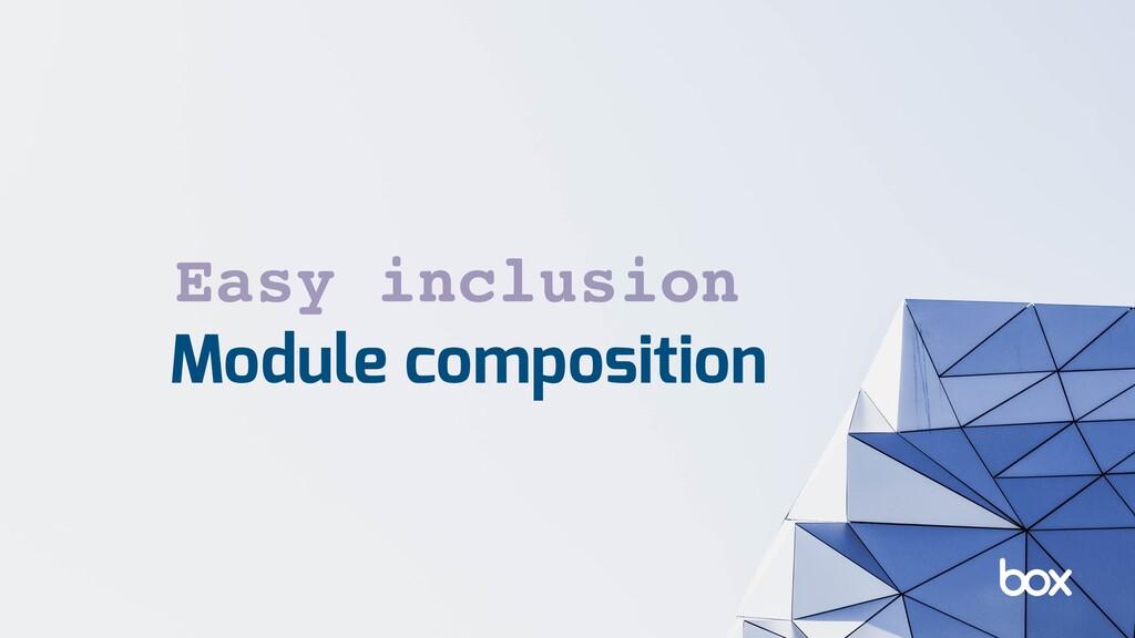 Module composition Easy inclusion