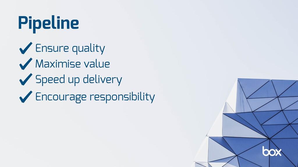 Pipeline Ensure quality Maximise value Speed up...