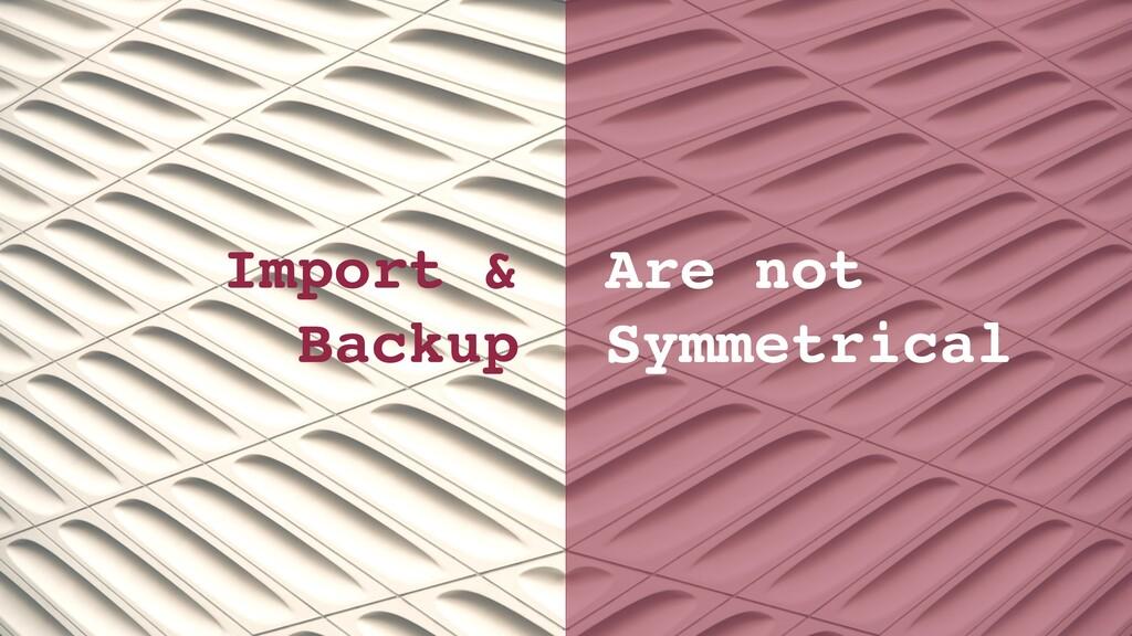 Import & Backup Are not Symmetrical