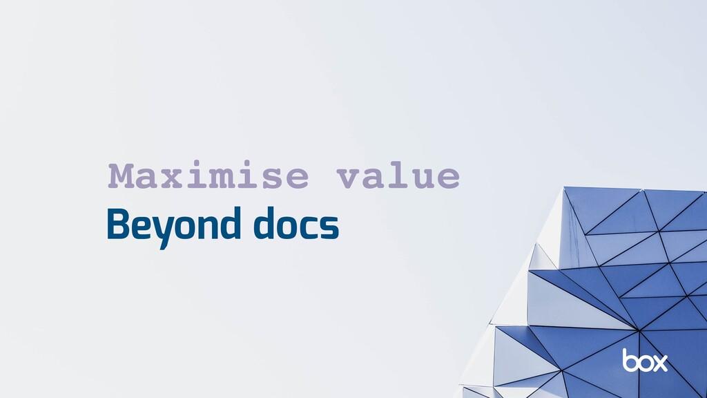 Beyond docs Maximise value