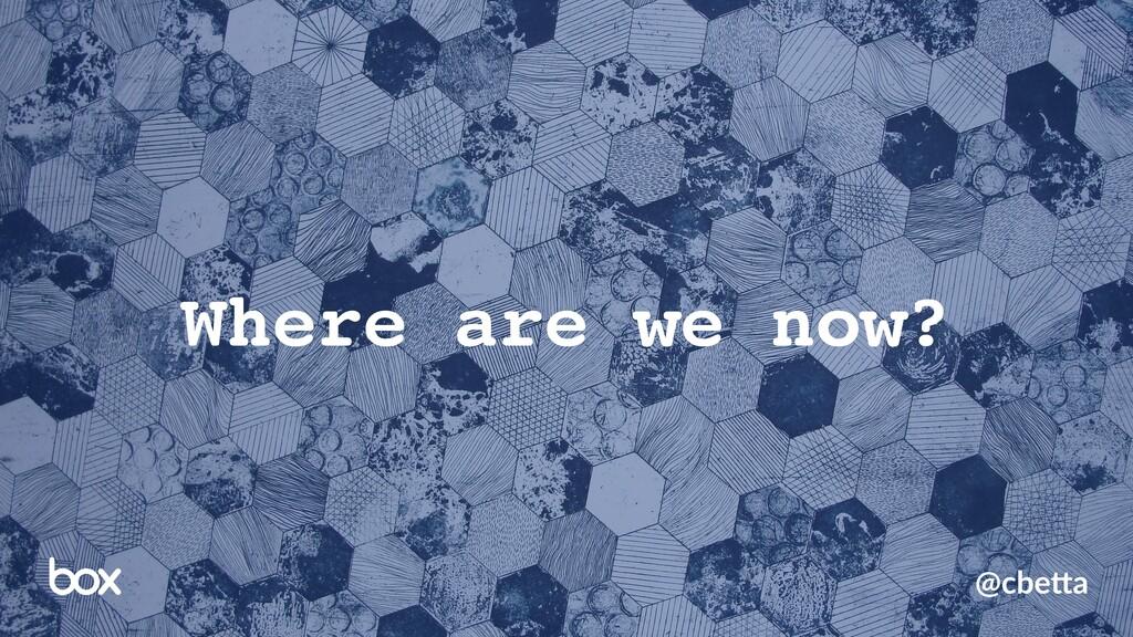 @cbe%a Where are we now?