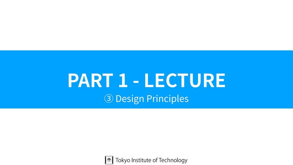 PART 1 - LECTURE ③ Design Principles