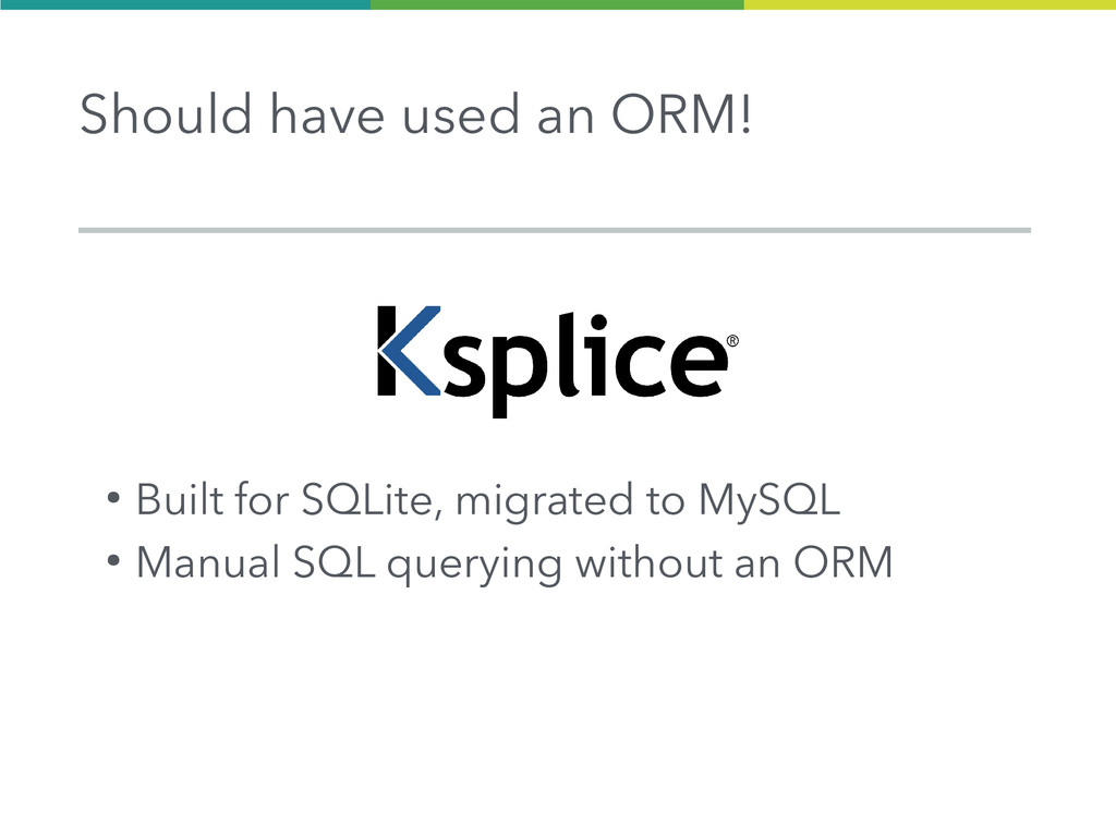 l Should have used an ORM! ● Built for SQLite, ...