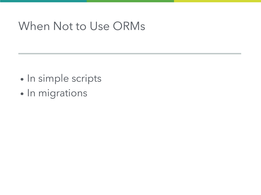 When Not to Use ORMs ● In simple scripts ● In m...