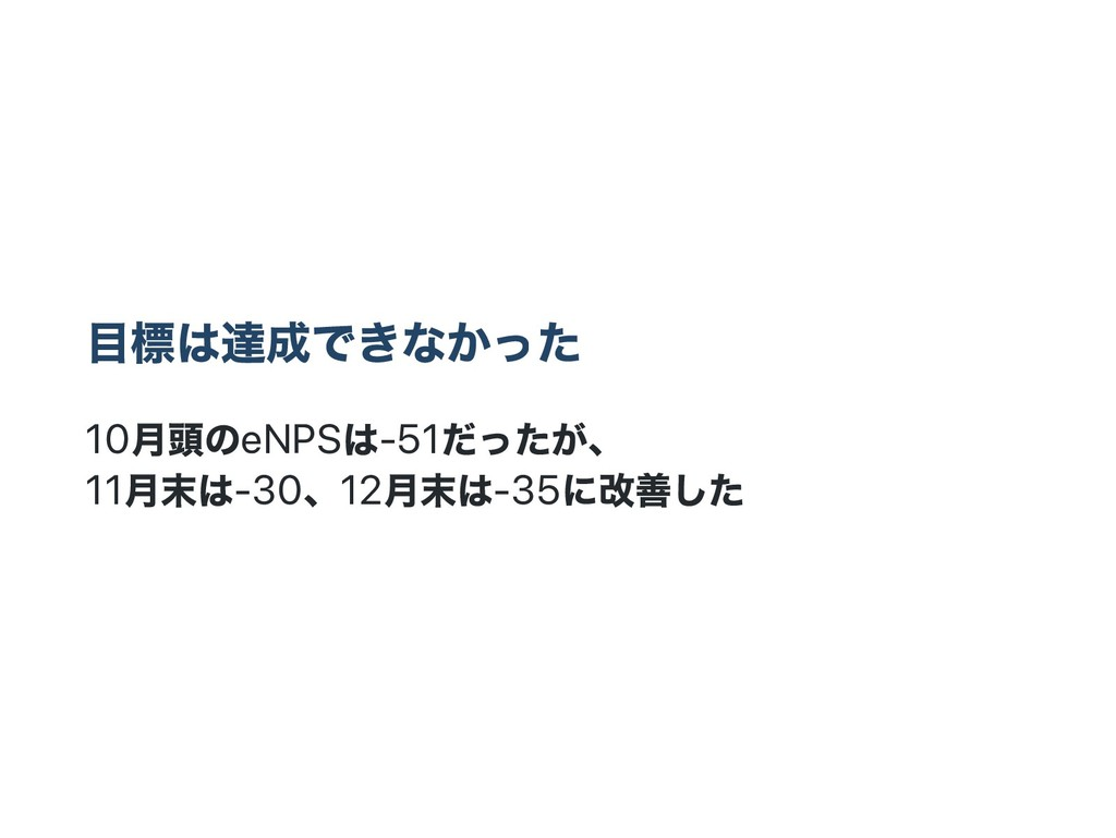 目標は達成できなかった 10 月頭のeNPS は‑51 だったが、 11 月末は‑30、12 ...