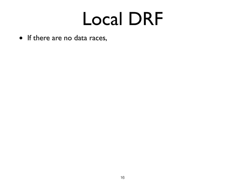 Local DRF • If there are no data races, !16