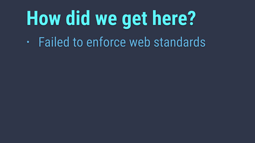 • Failed to enforce web standards How did we ge...