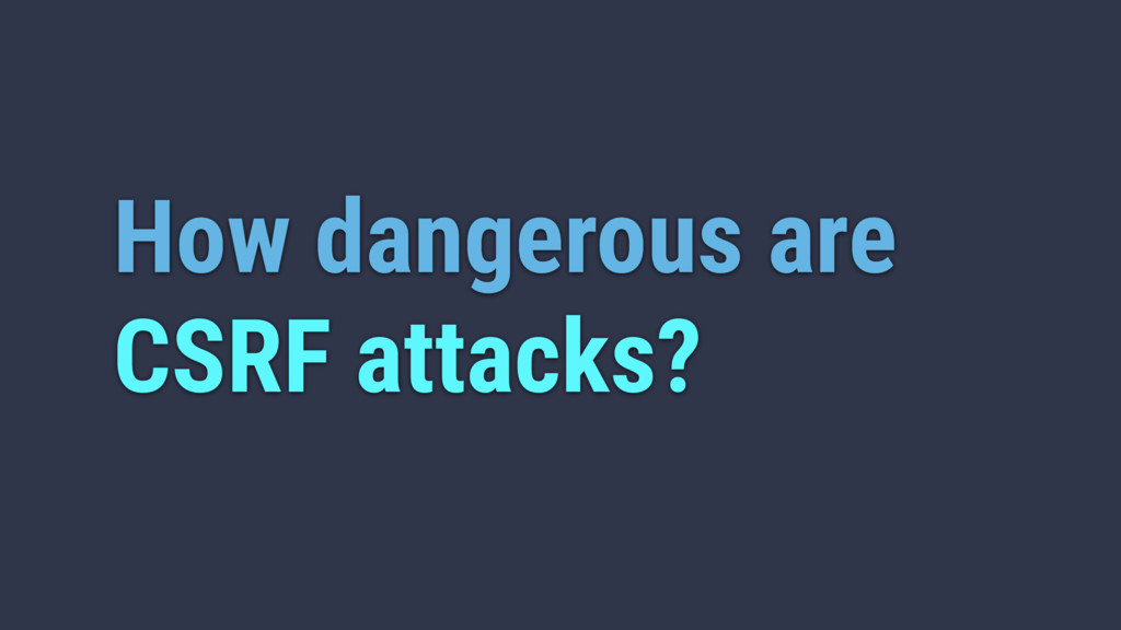 How dangerous are CSRF attacks?