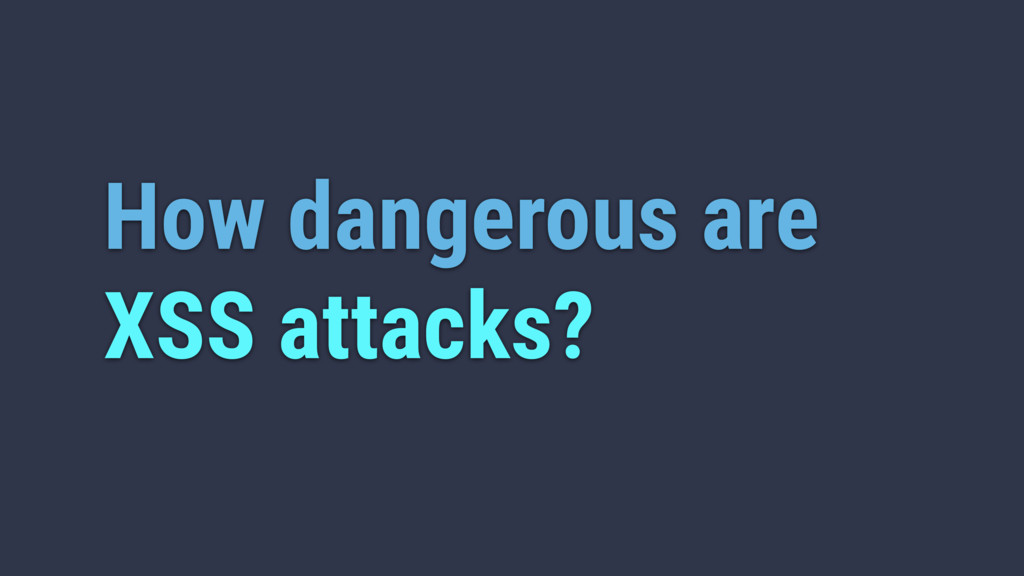 How dangerous are XSS attacks?