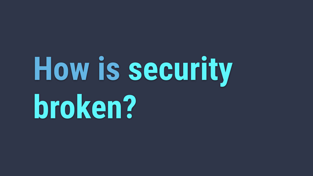 How is security broken?