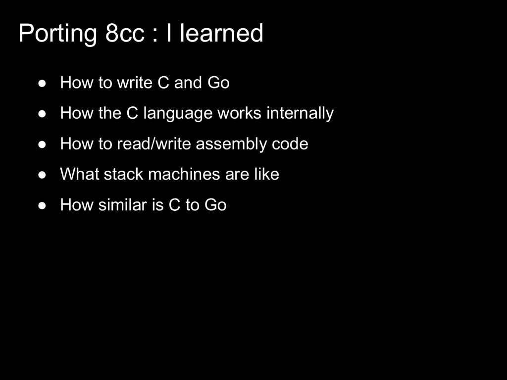 Porting 8cc : I learned ● How to write C and Go...